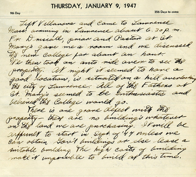 "Building a College<br /> <br /> Returning to the Merrimack Valley to begin his work, Father McQuade was without a car for the first several weeks. His diary, the only personal document of his that survives, recounts his arrival on January 9, 1947:<br /> 	""…There is one grave defect with the property –there are no buildings 	whatever on the land we are purchasing. It will be difficult to start in September of 1947 unless we can obtain government buildings or else lease a suitable building. The high costs of building make it impossible to build at this time.""<br /> Yet in spite of great odds and numerous obstacles, within nine months, Father McQuade had overseen the purchase of land, achieved its rezoning from local authorities, secured a charter from the Commonwealth of Massachusetts, arranged for the construction of the first classroom building, drafted a course catalog and accepted applications from prospective students- all while maintaining his pastoral duties, such as celebrating daily Mass at Saint Mary's. On September 22, 1947, Father McQuade presided over the College's opening ceremonies."