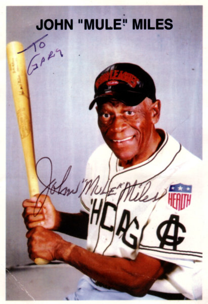 "John ""Mule"" Miles was 6'3"" and 230 lbs.  He was an Outfielder and Third Baseman for the Chicago American Giants from 1946 to 1949.<br />   <br /> Bats: Right - Throws: Right.  Miles was known as a power hitter and an execellent outfielder with good range and a strong arm. <br />  <br /> After hitting two home runs in one game, his manager ""Candy Jim"" Taylor boasted, ""You hit that ball like a mule kicks,"" and the name stuck.  <br /> <br /> On November 4, 2000, Miles was inducted into the Texas Black Sports Hall of Fame at the African American Museun in Dallas, Texas."
