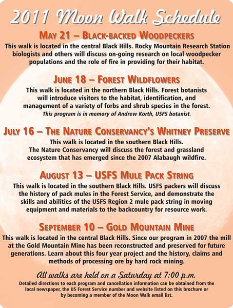 <b><i> 2011 MOON WALKS Black Hills National Forest</i></b>  Click on this image to get a better look at the 2011 Moon Walk Schedule.  You can then choose enlargement sizes from the menu at the top of the page.  The Moon Walks are sponsored by the Black Hills National Forest and the Black Hills Parks and Forests Association.  The walks take hikers to diverse locations to explore lookout towers, mining town, beaver dams, caves, and more.  They're designed to provide a family-oriented activity that introduces visitors to the cultural and natural history of the Black Hills.  Moon Walks are held on a Saturday night close to the official full moon.   They begin at 7:00 p.m. and usual last one to two hours.