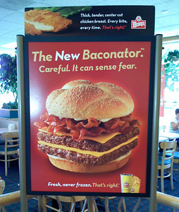"THE BACONATOR  Sighted at a Wendy's restaurant. Forget for the moment the fast-food industry's relentless drive to promote unhealthy monstrosities like the ""Baconator"" - and forget for the moment consumers' poor judgment in continuing to buy them for themselves and their children.  My question here is this: what does 'Careful. It can sense fear' even mean, and how does it inspire people to buy the 830-calorie ""Baconator""? Is it some backhanded acknowlegement that the product is a health menace, and that a sensible person really should be afraid? Is there someone in the world who would go to Wendy's for a cheeseburger, and decide instead on a ""Baconator"" because ""it can sense fear""?"