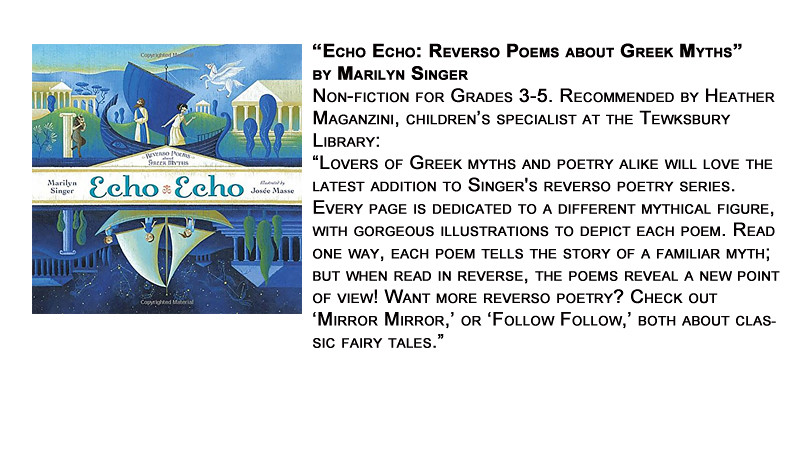 """Echo Echo: Reverso Poems about Greek Myths"" by Marilyn Singer<br /> Non-fiction for Grades 3-5. Recommended by Heather Maganzini, children's specialist at the Tewksbury Library:<br /> ""Lovers of Greek myths and poetry alike will love the latest addition to Singer's reverso poetry series. Every page is dedicated to a different mythical figure, with gorgeous illustrations to depict each poem. Read one way, each poem tells the story of a familiar myth; but when read in reverse, the poems reveal a new point of view! Want more reverso poetry? Check out 'Mirror Mirror,' or 'Follow Follow,' both about classic fairy tales."""