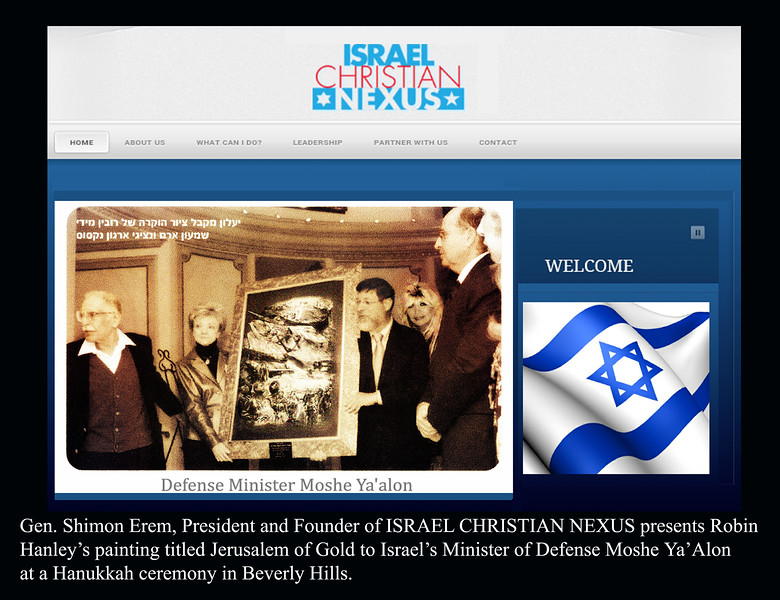 "Gen. Shimon Erem presenting Robin's painting ""Jerusalem of Gold"" to Israeli Defense Minister Moshe Ya'alon.<br /> A hero and friend to world leaders and to Jews and Christians here in the U.S. and internationally, Shimon played a crucial role in the founding and survival of the State of Israel, commanding troops in Israel's War of Independence, the Sinai crisis, the Six Day War and  the Yom Kippur War.<br /> He founded the Israel Christian Nexus uniting and mobilizing the Jewish and Christian communities in support of Israel, the Jewish people and our shared Judeo-Christian values. He led us in the war against the ever-increasing threat of radical Islamists committed to the destruction of Israel and the West.<br /> ""Every morning when I get up, I ask myself 'What can I do for Israel today?'""  - Read Shimon's heartfelt letter to Robin - click on key word ""Gen. Shimon Erem"" below<br /> Shimon Erem"