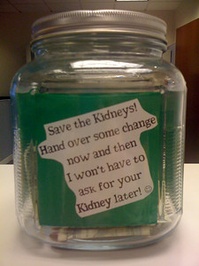 This is my fave.  Rich says I have a weird sense of humor.  Yeah, but this is true.... if we get enough money for research maybe they'll find the drug that will halt the progress of the disease and I could just mosey along the road of life with the kidneys (and liver) the way they are.