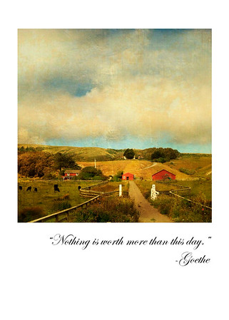 """Nothing is worth more than this day. "" - Goethe"