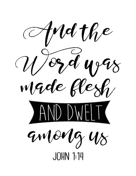 The Word was made flesh and dwelt among us