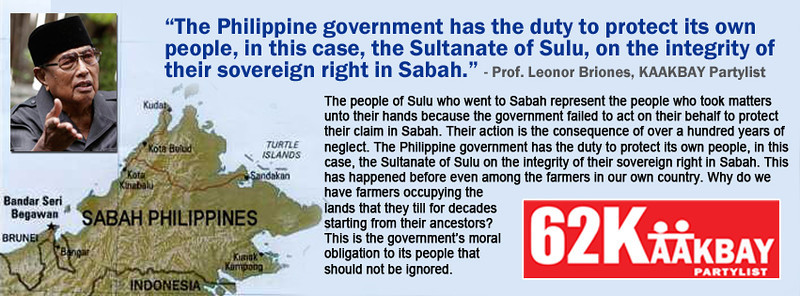 "The people of Sulu who went to Sabah represent the people who took matters unto their hands because the government failed to act on their behalf to protect their claim in Sabah. What the government of Malaysia is paying to the Sultanate of Sulu is a pittance compared to its current value. What is $1,300 for the Malaysian government that continues to benefit from their occupation of the Sabah territory? Their action is the consequence of over a hundred years of neglect. The Philippine government has the duty to protect its own people, in this case, the Sultanate of Sulu on the integrity of their sovereign right in Sabah. This has happened before even among the farmers in our own country. Why do we have farmers occupying the lands that they till for decades starting from their ancestors? This is the government's moral obligation to its people that should not be ignored. <a href=""http://www.kaakbay.ph"">http://www.kaakbay.ph</a>   <a href=""http://www.facebook.com/kaakbaypartylist.ph"">http://www.facebook.com/kaakbaypartylist.ph</a>"