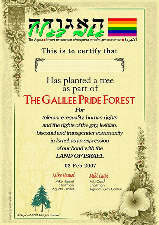 Committed to providing emotional and psychological support for GLBT folks in the area and to raising the consciousness and pride of the GLBT community, the GLBT Community Center, called the Gay Galilee, in Kiryat Shmona annually organizes a tree planting at a nearby forest called the Gay Forest. Hundreds of folks from all over the country have come to participate over the years during Tu'Bshvat or the Jewish celebration of the Trees. Here is the plaque one receives if they donate to plant a tree in the Gay Forest.