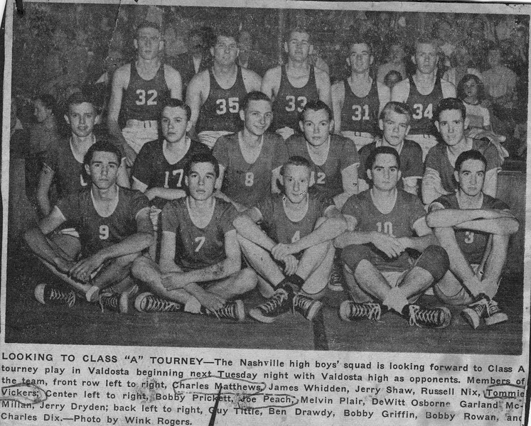 "1952-53 Nashville High School Boys Basketball Team<br /> <br /> The Nashville Herald, front page, February 19, 1953				<br /> Photo caption:<br /> LOOKING TO CLASS ""A"" TOURNEY – The Nashville high boys' squad is looking forward to Class A tourney play in Valdosta beginning next Tuesday night with Valdosta high as opponents.  Members of the team, front row left to right, Charles Matthews, James Whidden, Jerry Shaw, Russell Nix, Tommie Vickers; Center left to right, Bobby Prickett, Joe Peach, Melvin Plair, DeWitt Osborne, Garland McMillan, Jerry Dryden; back left to right, Guy Tittle, Ben Drawdy, Bobby Griffin, Bobby Rowan, and Charles Dix. – Photo by Wink Rogers.<br /> <br /> (newspaper clipping shared by Tommie Vickers, original photo needed)"