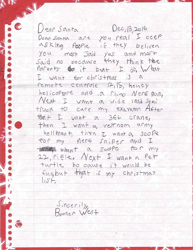 Dear Santa<br /> Dear Santa are you real I ceep asking people if they beliven you most said yes and most said no because they think the parents do it but i do. what I want for Christmas is a remote centrole 12,15 heuey helicopter and a rhino Nerf gun. Next I want a wide load semi truck to care my exavator. After that I want a 3 ft crane, than I want a veitnom army hellment, then I want a scope for my nerf sniper and I whant a scope for my 22 rifle. Next I want a Pet turtle because it would be fun but that is my christmas list.<br /> Sincerily<br /> Booker West