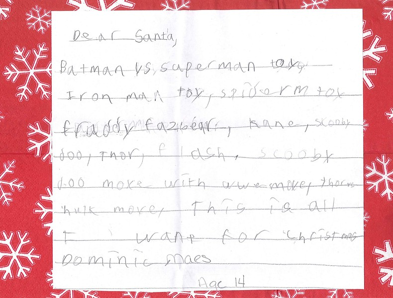 Dear Santa,<br /> Batman vs Superman toy, Iron man toy, spiderman toy, fraddy fazbear, kane, scooby doo, Thor, flash, scooby doo movie with wwe movie, thor vs hulk movie. This is all I want for Christmas.<br /> Dominic Maes<br /> Age 14