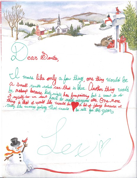 Dear Santa,<br /> I would like only a few things. One thing would be a small remote coled car that is blue. Another thing would be makeup because kids might have facepainting but I want to do it myself so we don't have to match anyone else. One more thing is that I would like would be a lot of jewelry because I really like wearing jewelry. That would be all for this year.<br /> Lexi Schaeffer