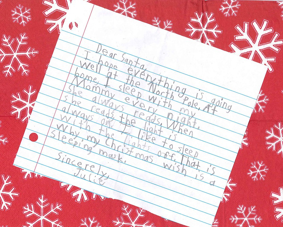 Dear Santa<br /> I hope everything is going well at the North Pole. At home, I sleep with my Mommy every night. She always reads. When she reads, the light is on. I like to sleep with the lights off. That is why my Christmas wish is a sleeping mask.<br /> Sincerely,<br /> Julie