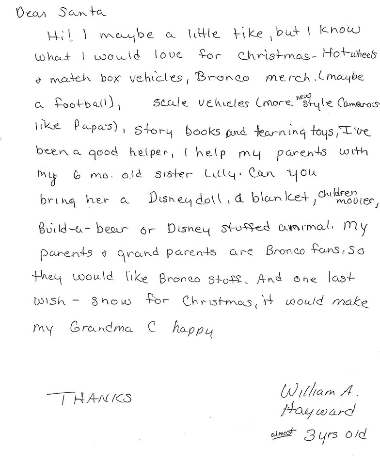 Dear Santa<br /> Hi! I maybe a little tike, but I know what I would love for Christmas. Hotwheels and match box vehicles, Bronco merch (maybe a football), scale vehicles (more new style Cameros—like Papa's), story books and learning toys. I've been a good helper, I help my parents with my six month old sister Lilly. Can you bring her a Disney doll, a blanket, children's movies, Build-a-bear, or Disney stuffed animal. My parents and grandparents are Bronco fans, so they would like Bronco stuff. And one last wish—snow for Christmas, it would make my Grandma C happy.<br /> Thanks, William A. Hayward, almost 3 yrs old