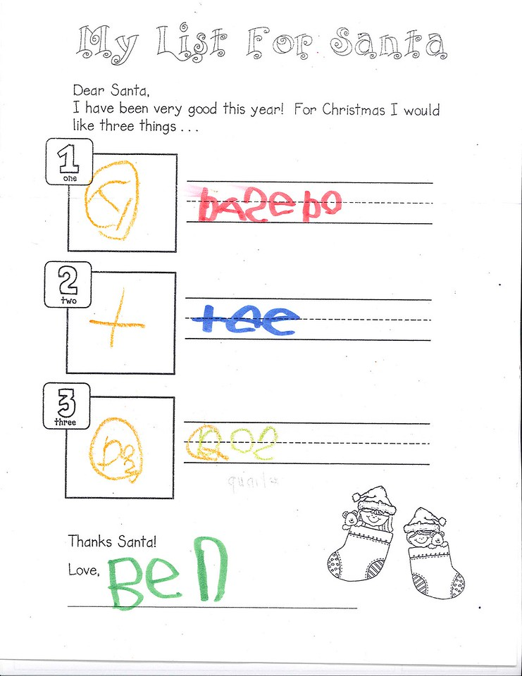 Dear Santa,<br /> I have been very good this year! For Christmas I would like three things.<br /> 1 basebo<br /> 2 tee<br /> 3 Qoz (quarter)<br /> Thanks Santa!<br /> Love, Ben