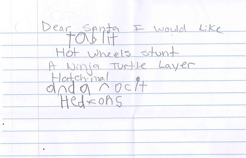 Dear Santa I would like<br /> tablit<br /> Hot wheels stunt<br /> A ninja turtle layer<br /> Hatchimal<br /> and a rock it<br /> hedrons<br /> Thomas