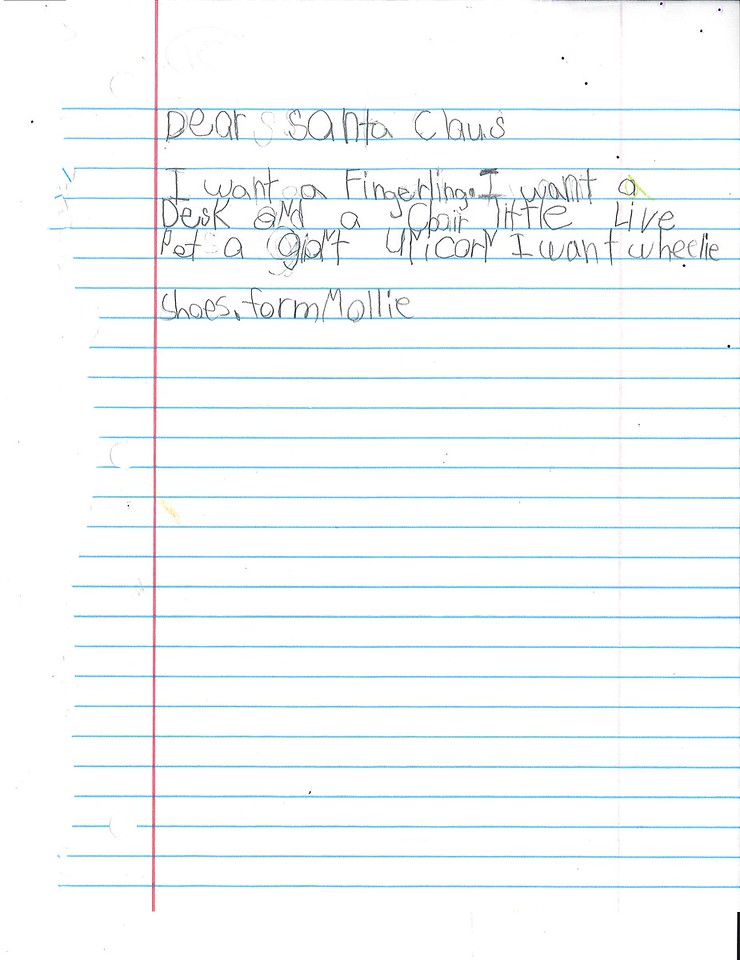 Dear Santa Claus<br /> I want a Fingerling. I want a Desk and and a chair little live pet a giant unicorn. I want wheelie shoes.<br /> Form Mollie.