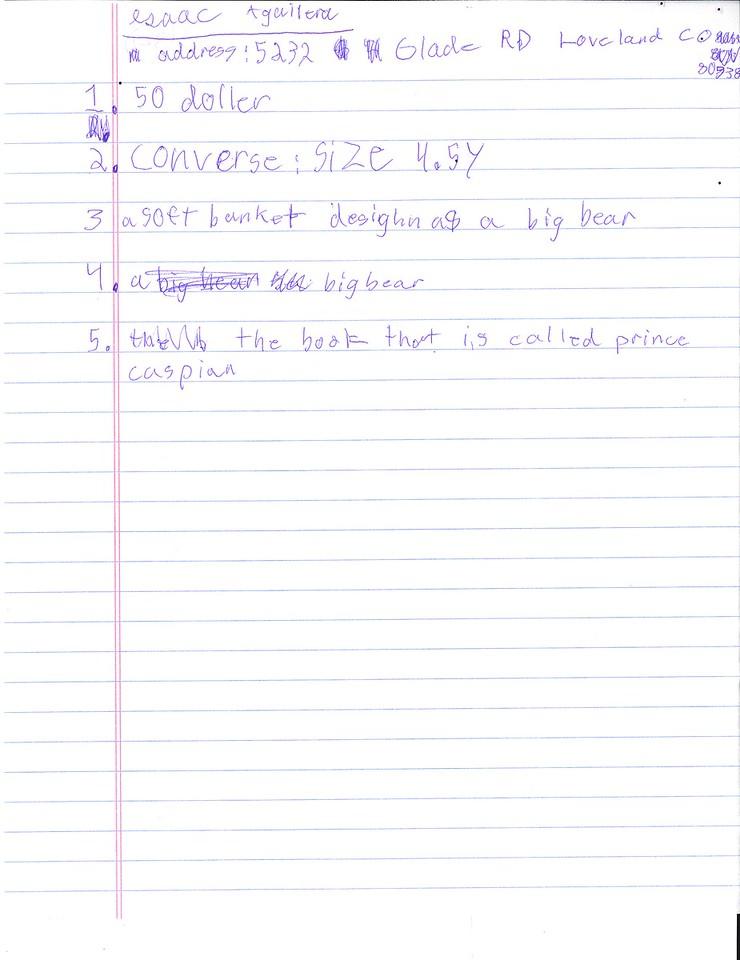 1. 50 dollar<br /> 2. converse: size 4.5 y<br /> 3. a soft blanket desighn as a big bear<br /> 4. a big bear<br /> 5. the book that is called prince caspian<br /> Isaac Aguilera