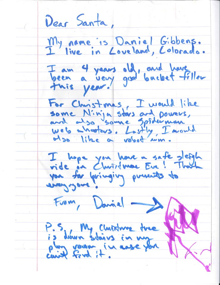 Dear Santa,<br /> <br /> My name is Daniel Gibbens. I live in Loveland, Colorado.<br /> <br /> I am 4 years old, and have been a very good bucket filler this year!<br /> <br /> For Christmas, I would like some Ninja stars and powers, and also some Spiderman web shooters. Lastly, I would also like a robot arm.<br /> <br /> I hope you have a safe sleigh ride on Christmas Eve! Thank you for bringing presents to everyone.<br /> <br /> From, Daniel<br /> <br /> P.S. My Christmas tree is downstairs in my play room in case you can't find it.