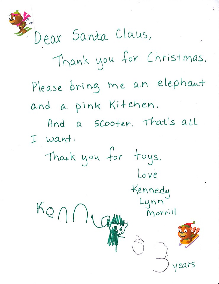 Dear Santa Claus<br /> Thank you for Christmas<br /> Please Bring me an elephant and a pink kitchen.<br /> And a scooter. That's all I want.<br /> Thank you for toys.<br /> Love<br /> Kennedy Lynn Morrill, age 3