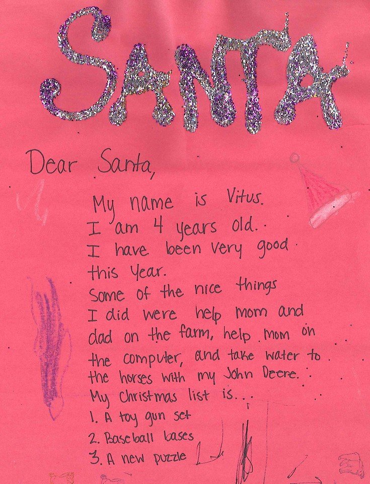 """Dear Santa<br /> My name is Vitus<br /> I am 4 years old<br /> I have been very good this year.<br /> Some of the nice things I did were help mom and dad on the farm, help mom on the computer, and take water to the horses with my John Deere.<br /> My Christmas list is""""<br /> 1. A toy gun set<br /> 2. Baseball bases<br /> 3. A new puzzle"""