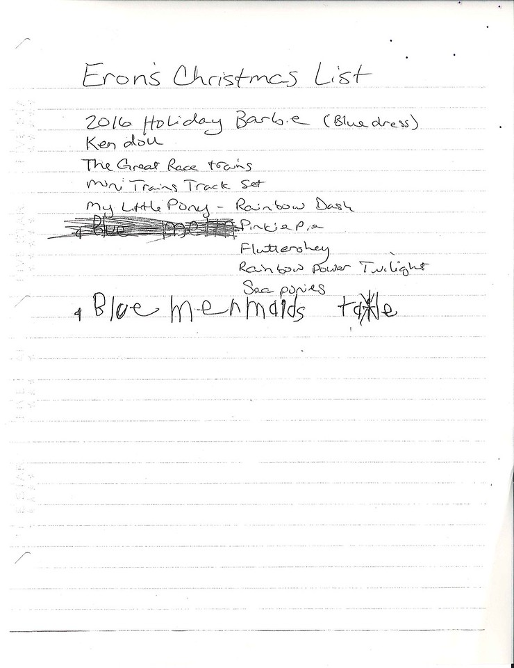 Eron's Christmas List<br /> 2016 Holiday Barbie (blue dress)<br /> Ken doll<br /> The Great Race trains<br /> Mini trains track set<br /> My Little Pony- Rainbow Dash, Pinkie Pie, Fluttershy, Rainbow Power Twilight, Sea ponies.<br /> Blue mermaid tale