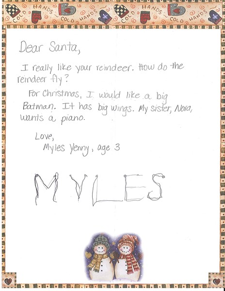 Dear Santa<br /> I really like your reindeer. How do the reindeer fly?<br /> For Christmas, I would like a big Batman. It has big wings. My sister, Nora, wants a piano.<br /> Love, Myles Young, age 3.