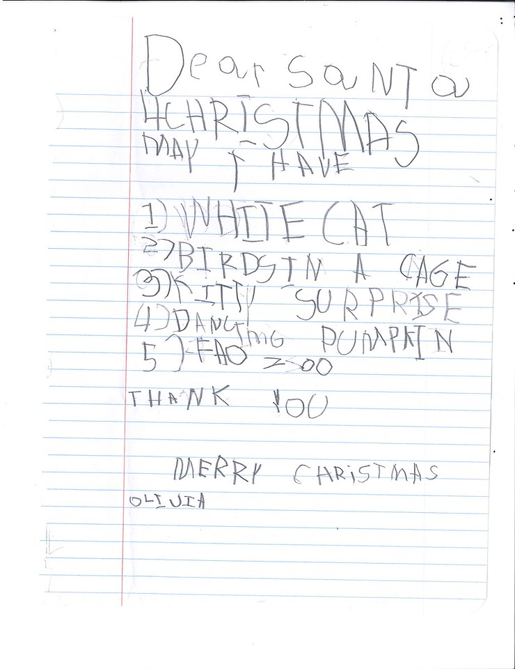 Dear Santa<br /> 4 Christmas may I have<br /> 1)White Cat<br /> 2) Birds in a cage<br /> 3) Kitty surprise<br /> 4) Dancing Pumpkin<br /> 5) F.A.O (Schwarz) Zoo<br /> Thank you<br /> Merry Christmas<br /> Olivia