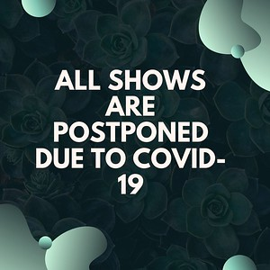 All show are postponed due to corvid-19