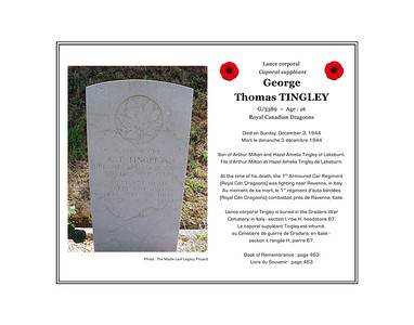 George Thomas TINGLEY, lance-corporal, G/3389, age 26, 1st Armoured Car Regiment,Royal Canadian Dragoons, died on Sunday, December 3, 1944. He was the son of Arthur Milton Tingley and Hazel Amelia Tingley of Lakeburn. He is buried in the Gradara War Cemetery, Gradara, Italy (section I, row H, grave 67).