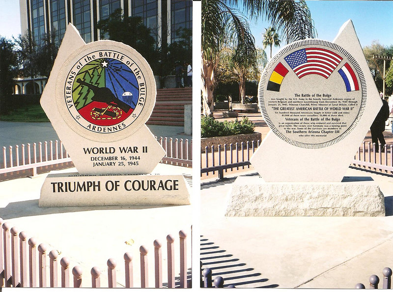 """TUSCON, ARIZONA<br /> BATTLE OF THE BULGE MONUMENT<br /> <br /> The monument is 6ft. high and 5 feet wide, weighing 2800 pounds.<br /> <br /> It is located at:<br /> Presidio Park facing the City Hall and Federal Bldg in Tucson, AZ.<br /> <br /> Southern Arizona Chapter #53 VBOB dedicated this monument on <br /> May 30 2003. <br /> <br /> Chapter President John Westover headed up the project. <br /> <br /> National President Lou Cunningham oversaw the dedication.<br /> <br /> What a beautiful monument!<br /> The chapter #53 VBOB are very proud of it.  <br /> <br /> Per Mr. George W. McGee;<br /> President, Chapter 53 VBOB - Southern Arizona:<br /> <br /> """"A lot of work went into the project, and we give so much thanks to the chapter president at that time, John Westover, for all the work he did. <br /> Mr. Westover designed the original sketch,<br /> and then had an artist finish it.<br /> <br /> The monument was built in Tucson. <br /> <br /> The monument was funded entirely by donations by members of Chapter 53, <br /> of which there were approximately 65 members at that time. <br /> We have presently about 50 members."""" <br /> <br /> Mr. Westover passed away in June of 2005. <br /> Mr. George W. McGee was nominated and elected to the office soon after. <br /> <br /> Last year, Mr. McGee had photos of the front and back enlarged to poster size.<br /> He then made a plywood replica about four feet high that will now be included in their Veterans Day parade each year. <br /> <br /> They had it mounted in an open army trailer behind a 1943 Jeep that had been restored by one of their members. <br /> <br /> They are proud that they received the, <br /> """"MOST OUTSTANDING VETERANS AWARD"""" in last November's parade out of 400 entries!"""