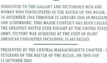 Battle of the Bulge Monument<br /> Worcester, MA<br /> dedicated October 2003.<br /> <br /> Located at College Square <br /> outside the Holy Cross College Baseball Field; Fitton Field,<br /> Worcester, MA.<br /> <br /> These are the words on the bronze plaque on the monument that proudly honor all who served in this major conflict.<br /> <br /> Photo credit to:<br /> John McAuliffe; 87th ID; M-347<br /> President of the <br /> Central Massachusetts Chapter-22; VBOB.