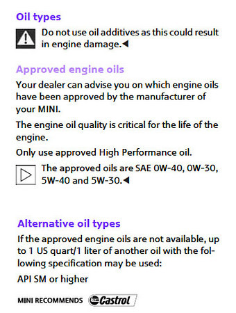 "Unbelievably, my Owner's Manual doesn't really say what oil to use. It just gives some general guidelines and suggests I ask my dealer.<br /> <br /> Two talking points here:<br /> ""API SM or higher"" and<br /> ""MINI recommends Castrol""<br /> <br /> But before calling the dealer, I'll check the MINI USA website."