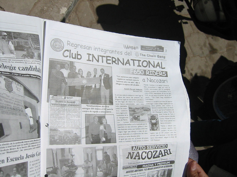 """The Nacozari paper ran an article about the Chain Gang the last time they passed through.  Judy's translation of the body of the text...<br /> <br /> """"Their first visit was made the last day of March of this year. Imagen  caught them at a central gas station in town. It was there where the North Americans were interviewed and also informed about the tourist attractions of the region, especially about the inactive mine of Pilares. The tourist were fascinated with the information provided by the reporter and the well illustrated magazine that spoke about that magic place that hosted thousands of people dedicated to the explotation of the mineral many decades ago.<br /> As before, at the head of the group was the founder, Steve Johnson, Mrs. Maralan Hutchins and her husband John Stock. They travel all over the world sponsored by the prestigious enterprise of motorcycle maker BMW, specifically the type F650. From there, the name of their association """"The Chain Gang International F650 Riders"""".<br /> Again they fullfilled their promise to return to this place and bring with them gifts for the poor children. This time they brought funds that were received by the President of the DIF, Mrs Maria de Jesus Encinas de Tarin and her husband, the Mayor, Dr Manuel de Jesus Tarin Urrea. """"We will use the money to buy toys this Christmas along with the presents that the DIF has collected this year. It will benefit the children this Holiday season"""" The president of the DIF said.""""<br /> <br /> Hee, hee.  Sponsored by BMW!"""