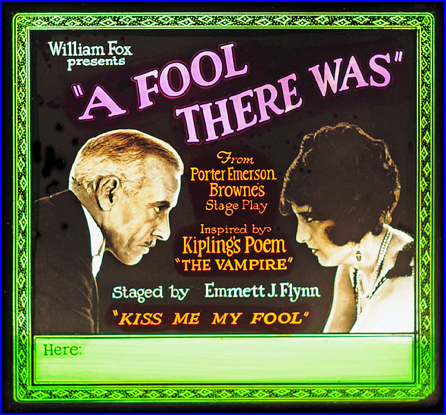 """A Fool There Was (1922)<br /> <br /> Synopsis: """"On a trip to Europe, financier John Schuyler meets Gilda Fontaine, the cause of his business partner's suicide, and falls prey to her evil charm. He forsakes his wife and daughter to be with Gilda and soon falls into remorse and drunkenness, while Gilda takes another lover. John and his wife are about to be reconciled through the efforts of Tom Morgan when Gilda reappears and John again weakens. Realizing that only her death will free him, John attempts to strangle Gilda, but he himself falls and dies."""" - <a href=""""http://www.tcm.com/tcmdb/title.jsp?stid=481446"""">http://www.tcm.com/tcmdb/title.jsp?stid=481446</a>"""