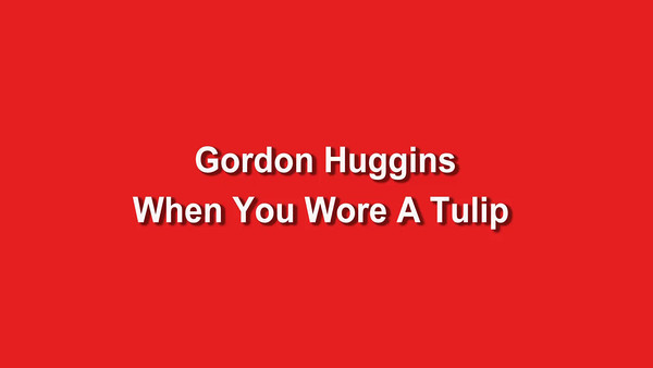 Gordon Huggins - When You Wore A Tulip Production 1