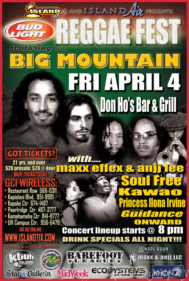 "98.5FM Island Rhythms and Island Air presents Bud Light Reggae Fest 2008 - featuring Big Mountain coming back to Hawaii on April 4th Don Ho's at the Aloha Tower Marketplace. Stay tuned for inter-island tour possibilities on Maui, Big Island and Kauai. For tickets, go to <a href=""http://www.islandtix.com"">http://www.islandtix.com</a> . More featured hit bands include local favorites : maxx effex and anjj lee, soul free, kawao, princess ilona irvine, guidance, onward and more. Special Mahalos to our sponsors, barefoot league, eco systems, tropical smoothie cafe, khon 2, midweek, star bulletin, maxx & anjj, LLC, wade bahn beauty studio, ktuh 90.3 FM Honolulu. For more information, call 808-953-9471"