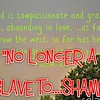 """NO longer a slave to...Shame""<br /> <a href=""https://youtu.be/gjthGCxiG28"">https://youtu.be/gjthGCxiG28</a><br /> <br /> <a href=""https://www.openbible.info/topics/guilt_and_shame"">https://www.openbible.info/topics/guilt_and_shame</a><br /> <br /> <br /> <a href=""https://creativemusicartsy.wordpress.com/2016/08/16/music-parody-no-longer-slave-to-shame/"">https://creativemusicartsy.wordpress.com/2016/08/16/music-parody-no-longer-slave-to-shame/</a><br /> <br /> <a href=""http://smu.gs/1MFJu0K"">http://smu.gs/1MFJu0K</a>"