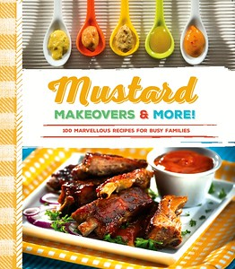 Mustard Makeovers & More! 100 Marvellous Recipes for Busy Families