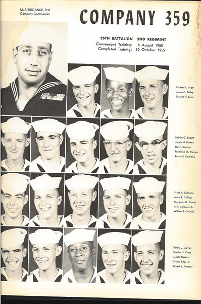 1955 THE COMPASS -- Photos of Company Recruits. <br /> Graduation Annual of USNTC Bainbridge MD Company 359, 2nd Regiment (Camp Perry), 25th Battalion.<br /> August 6th to October 19th, 1955.<br /> <br /> Not In THE COMPASS Annual, but in our Graduation Class Picture: - __?__ COTTON - __?__ LAMBE - __?__ KANOZAK<br /> <br /> <br /> Page -1- Reading From Top to Bottom (Left to Right)<br /> <br /> <br /> Michael J. Brigande, EN1 - (CPO -- Company Commander)<br /> <br /> Richard L. ALGER - James C. BAILEY - Richard V. BAKER (MASTER AT ARMS)<br /> <br /> Robert G. BARRETT (MAIL P. O.) - Jacob M. BEHENY - Henry BOUCHER - Frederick W. BRUNGES - Peter M. CARNIGLIA<br /> <br /> Frank A. CELENDER - Arlen R. COLLINGS (MAIL P.O.) - Sherwood G. COMBS - A. P. CORCORAN, Jr - William F. COSTELLO<br /> <br /> Gerald R. CURRAN - Charles H. CURRY - Donald DUCKETT - Grover EDGE, Jr - Robert J. FAGNANT<br /> <br /> <br /> Recruit Petty Officers of Company 359<br /> <br /> CPO -- Company Commander -	Michael J. BRIGANDE EN1<br /> Recruit CPO - 				Robert LAUER<br /> MASTER AT ARMS - 		Richard V. BAKER<br /> COMPANY CLERK - 		Anthony D. LUPACCHINO<br /> GUNNERSMATE - 			C. E. VINCELETTE<br /> BOS'N MATE OF THE WATCH - 	Robert B. GORDON<br /> EDUCATIONAL P. O. - 		Jack R. SHOPE<br /> ATHLETIC P.O. - 			Edward C. MOAN Jr.<br /> MAIL P. O. - 				Robert G. BARRETT<br /> MAIL P. O. - 				Arlen R. COLLINGS<br /> 2ND PLATOON LEADER - 		Gerard E. NOE<br /> 1ST  PLATOON LEADER - 		Wilford B. NICKENS<br /> GUIDON BEARER - 			Joseph S. WYATT