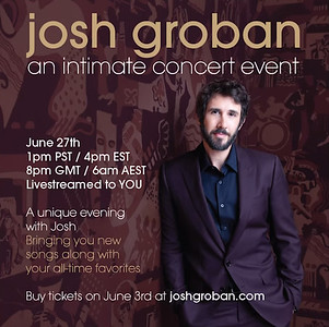 5/29/20 - The word is out!   Josh has announced a special intimate livestream concert for June 27th at 1PM PST / 4PM EST / 9PM GMT / 6AM AEST (June 28th). Joined by long-time guitarist Tariqh Akoni and piano player Mark Stephens, Josh will perform a full concert set spanning his illustrious career, including some of his greatest hits, fan favorites, and a few new songs. Fans who purchase a ticket will receive access to watch the livestream on JoshGroban.com, and the stream will be accessible for 48 hours after the event.   Tickets for the livestream concert will go on sale Wednesday, June 3rd at 1PM PST at JoshGroban.com. Members of FOJG will have access to an exclusive pre-sale starting Monday, June 1st at 1PM PST (visit JoshGroban.com/join to become a member for free!). Exclusive VIP Packages and limited edition merch offerings will also be available to fans. Visit JoshGroban.com to learn more.   We look forward to joining together for this intimate livestream concert event!