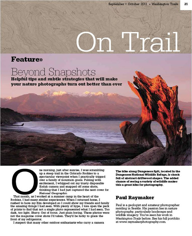 "Check out my first full length feature <a href=""http://www.wta.org/magazine/beyond-snapshots"">article</a> in the September+October <a href=""http://www.wta.org/hp/trail-news/magazine"">Washington Trails Magazine</a>!  I discuss some simple helpful tips on how to go beyond your average snapshot on the trail.  This article, as well as the one described below are all downloadable PDFs, so download them to your computer or iPad and give'em a read!"
