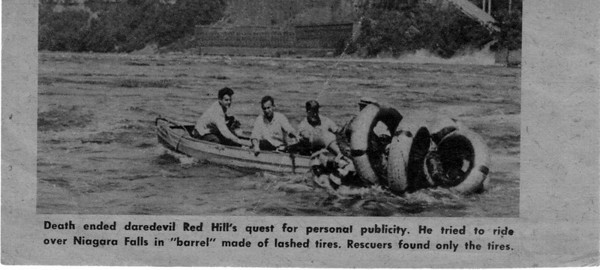 "Niagara Falls, Stunters, Red Hill - Death ended daredevis Red Hill's quest for qersonal publicity. He tried to ride over Niagara Falls in ""barrel"" made of lashed tires. Rescuers found only the tires."