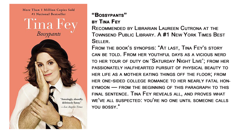 """Bossypants"" by Tina Fey<br /> Recommended by Librarian Laureen Cutrona at the Townsend Public Library. A #1 New York Times Best Seller.<br /> From the book's synopsis: ""At last, Tina Fey's story can be told. From her youthful days as a vicious nerd to her tour of duty on 'Saturday Night Live'; from her passionately halfhearted pursuit of physical beauty to her life as a mother eating things off the floor; from her one-sided college romance to her nearly fatal honeymoon — from the beginning of this paragraph to this final sentence. Tina Fey reveals all, and proves what we've all suspected: you're no one until someone calls you bossy."""
