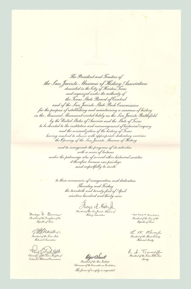 "The opening of the San Jacinto Museum of History was planned by a committee of historians, educators, and public persons across the state.  Special care was taken to invite representatives of historical organizations throughout the United States, as well as those governments formerly exercing sovereignty over Texas and governments having diplomatic relations with the Republic of Texas. This oversized engraved invitation includes an embossed image of the San Jacinto Monument, and shows the names of the lead organizers of the two-day opening event.  Said the Dallas News on April 7: ""State Press has never been in receipt of a more elegant invitation.  If the program half lives up to the invitation, it will be a work of art."""
