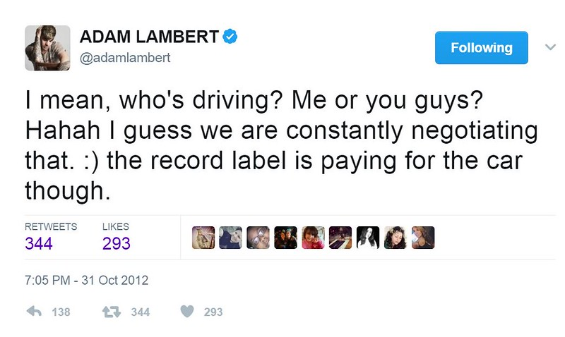 October 31, 2012 about Hold On leak - ADAM LAMBERT @adamlambert   I mean, who's driving? Me or you guys? Hahah I guess we are constantly negotiating that. :) the record label is paying for the car though.