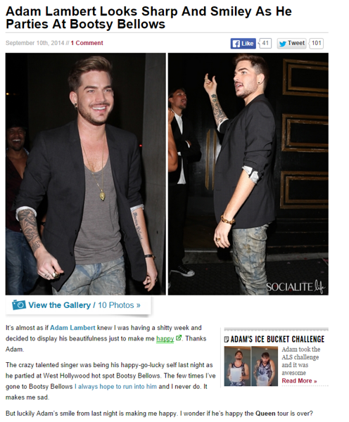 "It's almost as if Adam Lambert knew I was having a shitty week and decided to display his beautifulness just to make me happy. Thanks Adam.<br /> <br /> The crazy talented singer was being his happy-go-lucky self last night as he partied at West Hollywood hot spot Bootsy Bellows. The few times I've gone to Bootsy Bellows I always hope to run into him and I never do. It makes me sad.<br /> <br /> But luckily Adam's smile from last night is making me happy. I wonder if he's happy the Queen tour is over? <br /> <br /> <a href=""http://www.socialitelife.com/adam-lambert-looks-sharp-and-smiley-as-he-parties-at-bootsy-bellows-09-2014"">http://www.socialitelife.com/adam-lambert-looks-sharp-and-smiley-as-he-parties-at-bootsy-bellows-09-2014</a>"