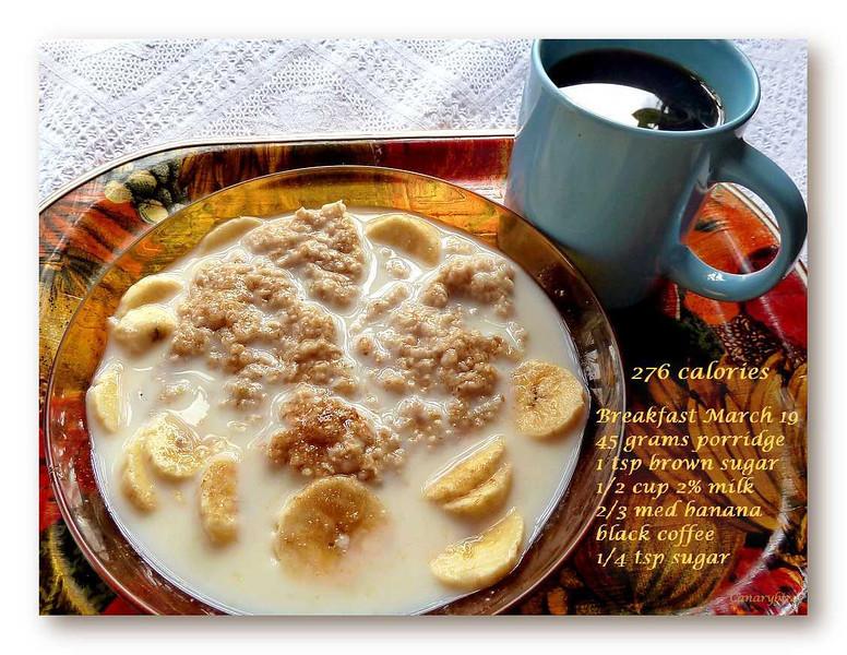 45 grams porridge (made with water)...165 calories; 1 tsp brown sugar...17 calories;  1/2 cup 2% milk...60 calories; 2/3 med banana...30 calories; black coffee & 1/4 tsp sugar...4 calories.