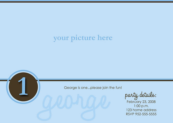 """""""george is one""""<br /> <br /> This 5x7 card can be used as a birthday invite or a thank you card and comes with white envelopes. All text can be customized. Two rounds of card reviews/editing prior to printing are included in the price; additional reviews/edits are $15 each. Minimum order of 25 cards; cards can be ordered in any increment after the 25 unit minimum is met.<br /> <br /> This card is offered in two formats:<br /> - single sided (printed on lustre photo paper): $1.25 each<br /> - double sided (printed on linen card paper): $1.75 each (the double-sided cards have a color coordinated backing where an additional picture can be placed, additional text can be added, space for handwritten notes can be provided, etc.).<br /> <br /> Samples of both formats are available for viewing at the studio."""