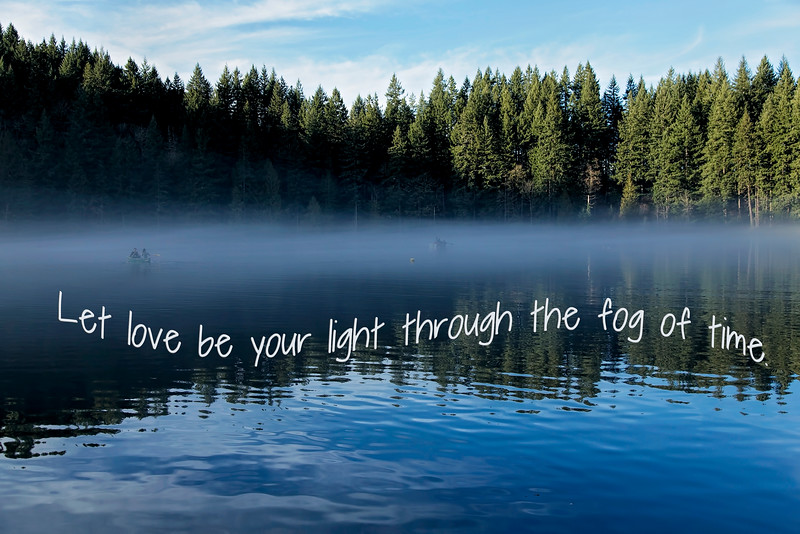 Let love be your light through the fog of time