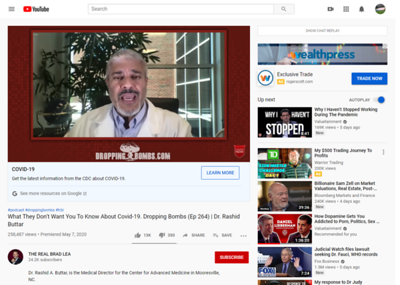 """https://www.facebook.com/DrRashidAButtar/  What They Don't Want You To Know About Covid-19. Dropping Bombs (Ep 264)   Dr. Rashid Buttar https://www.youtube.com/watch?v=S2Nt5L8-MqI 293,544 views•Premiered May 7, 2020  14K  378  SHARE  SAVE   THE REAL BRAD LEA 25.1K subscribers  Dr. Rashid A. Buttar, is the Medical Director for the Center for Advanced Medicine in Mooresville, NC.  He trained in General Surgery and Emergency Medicine and served as Brigade Surgeon and Director of Emergency Medicine while serving in the U.S. Army.   During the coronavirus pandemic, a series of videos featuring Dr. Buttar were posted to YouTube in which Buttar advanced a theory claiming that NIAID director Anthony Fauci's research helped create COVID-19, as well as numerous other claims, such as that 5G cell phone networks and """"chemtrails"""" cause COVID-19.   YouTube has subsequently removed several of his videos, replacing it with a message saying, """"This video has been removed for violating YouTube's Community Guidelines.""""  Dr. Buttar has been featured in The Wall Street Journal, 20/20, PBS, Time Magazine, NBC, CBS, FOX, ESPN as well as several prominent podcasts, blogs and websites discussing his beliefs on the COVID-19 pandemic.    Brad sat down with Dr. Buttar to talk about what's coming if people don't educate themselves on the real dangers ahead.   Learn more at: askdrbuttar.com/trbl  Links to Dr. Buttar ·      Instagram https://www.instagram.com/drbuttar/ ·      Facebook https://www.facebook.com/DrRashidABut... .      Twitter https://twitter.com/DrButtar .      YouTube https://www.youtube.com/user/drbuttar .      LinkedIn https://www.linkedin.com/in/drbuttar/  --------------------------------------------- You can and should follow Brad here:   --------------------------------------------- Website: http://www.bradlea.com    Project Mockingbird https://salphotobiz.smugmug.com/Travel/USA-Washington-DC/i-xFqGjvr  Face Mask https://salphotobiz.smugmug.com/Other/Coronavirus-Pandemic-Covid-"""